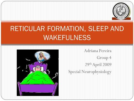 Adriana Pereira Group 4 29 th April 2009 Special Neurophysiology RETICULAR FORMATION, SLEEP AND WAKEFULNESS.