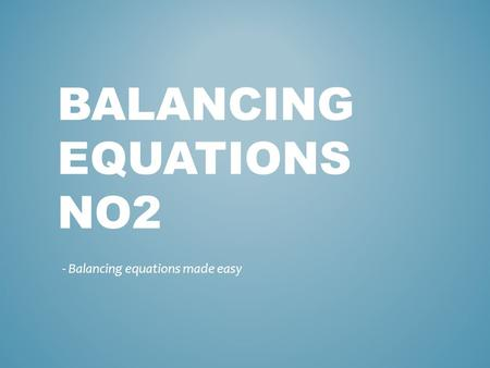 BALANCING EQUATIONS NO2 - Balancing equations made easy.