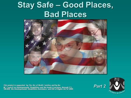 Stay Safe – Good Places, Bad Places This project is supported by The Arc of North Carolina and by the NC Council on Developmental Disabilities and the.