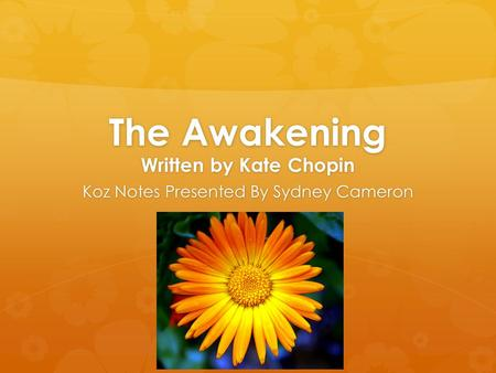 The Awakening Written by Kate Chopin Koz Notes Presented By Sydney Cameron.