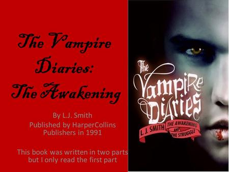 The Vampire Diaries: The Awakening By L.J. Smith Published by HarperCollins Publishers in 1991 This book was written in two parts but I only read the first.