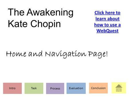 The Awakening Kate Chopin IntroTask Process Evaluation Conclusion Click here to learn about how to use a WebQuest Home and Navigation Page!