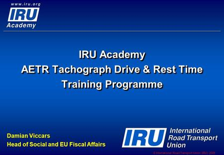 © International Road Transport Union (IRU) 2009 IRU Academy AETR Tachograph Drive & Rest Time Training Programme Damian Viccars Head of Social and EU Fiscal.