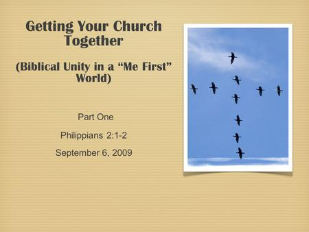 "Getting Your Church Together (Biblical Unity in a ""Me First"" World) Part One Philippians 2:1-2 September 6, 2009."
