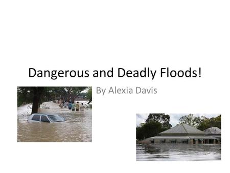 Dangerous and Deadly Floods! By Alexia Davis. What is a flood? A flood results from heavy rain or melting snow. When a river rises and goes over their.