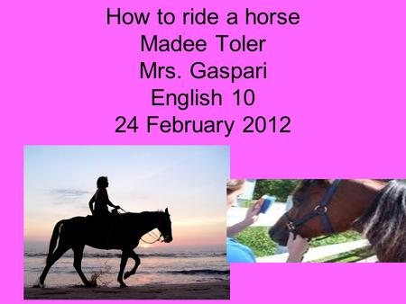 How to ride a horse Madee Toler Mrs. Gaspari English 10 24 February 2012.