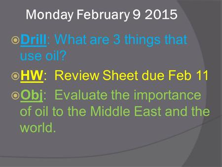 Monday February 9 2015  Drill: What are 3 things that use oil?  HW: Review Sheet due Feb 11  Obj: Evaluate the importance of oil to the Middle East.