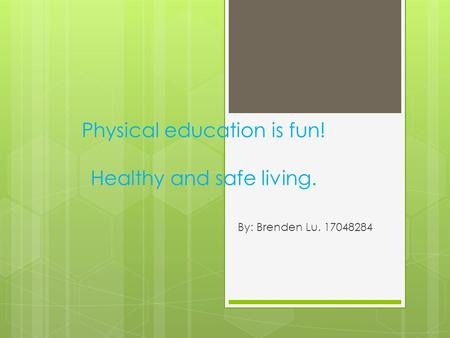 Physical education is fun! Healthy and safe living. By: Brenden Lu. 17048284.
