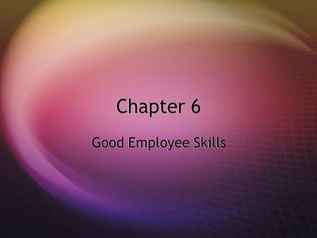 Chapter 6 Good Employee Skills. I. Consider Your Employer's Expectations  A. Have a Good Work Ethic  (Honest days work for an honest day ' s pay) 