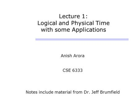 Lecture 1: Logical and Physical Time with some Applications Anish Arora CSE 6333 Notes include material from Dr. Jeff Brumfield.