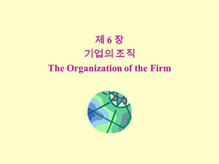 제 6 장 기업의 조직 The Organization of the Firm. 개요 Overview I. Methods of Procuring Inputs n Spot Exchange n Contracts n Vertical Integration II. Transaction.