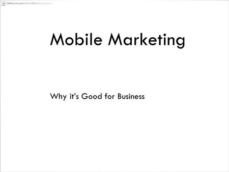 Mobile Marketing Why it's Good for Business. Mobile Marketing People are spending more time on their mobile phones than ever before. As marketers we have.