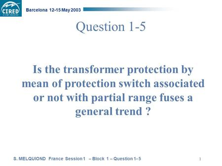 S. MELQUIOND France Session 1 – Block 1 – Question 1- 5 Barcelona 12-15 May 2003 1 Question 1-5 Is the transformer protection by mean of protection switch.