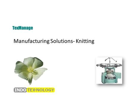 Manufacturing Solutions- Knitting TexManage. Knitting Functional Flow Receipt of Orders Generation of Internal Order Yarn Requirement Allocation of Machinery.