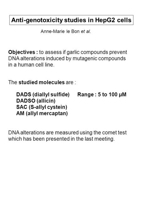 The studied molecules are : Range : 5 to 100 µMDADS (diallyl sulfide) DADSO (allicin) SAC (S-allyl cystein) AM (allyl mercaptan) Anti-genotoxicity studies.