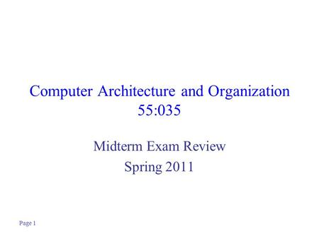 Page 1 Computer Architecture and Organization 55:035 Midterm Exam Review Spring 2011.