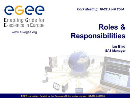 EGEE is a project funded by the European Union under contract IST-2003-508833 Roles & Responsibilities Ian Bird SA1 Manager Cork Meeting, 18-22 April 2004.