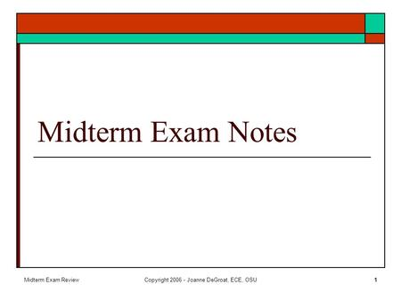 Midterm Exam ReviewCopyright 2006 - Joanne DeGroat, ECE, OSU1 Midterm Exam Notes.