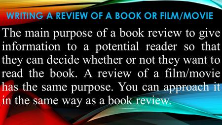WRITING A REVIEW OF A BOOK OR FILM/MOVIE The main purpose of a book review to give information to a potential reader so that they can decide whether or.