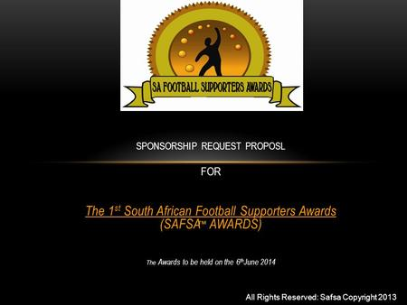 SPONSORSHIP REQUEST PROPOSL FOR The 1 st South African Football Supporters Awards (SAFSA AWARDS) The Awards to be held on the 6 th June 2014 All Rights.