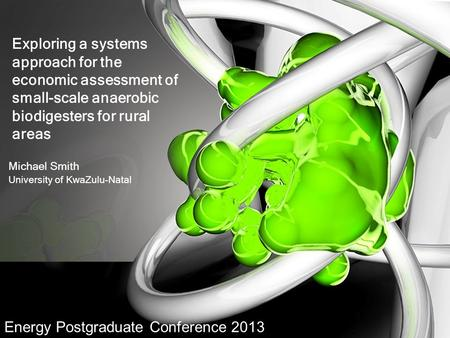 Exploring a systems approach for the economic assessment of small-scale anaerobic biodigesters for rural areas Michael Smith University of KwaZulu-Natal.