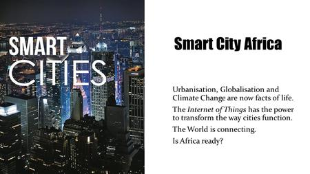 Smart City Africa Urbanisation, Globalisation and Climate Change are now facts of life. The Internet of Things has the power to transform the way cities.