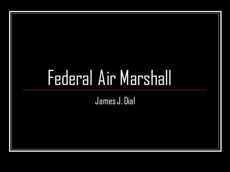 Federal Air Marshall James J. Dial. Who are they? Federal Air Marshals have been protecting U.S. flagged aircrafts more than 50 years. Their position.