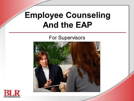 Employee Counseling And the EAP For Supervisors. © Business & Legal Reports, Inc. 0706 Session Objectives You will be able to: Recognize the purpose,