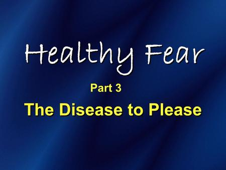 Healthy Fear The Disease to Please Part 3. Healthy Fear.