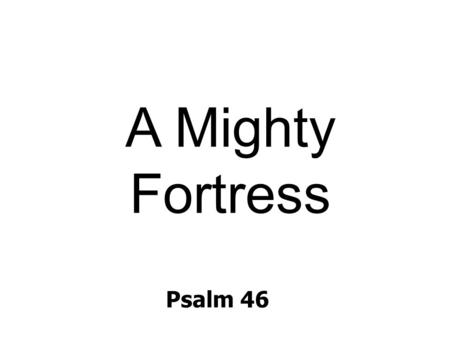 Psalm 46 A Mighty Fortress. A mighty fortress is our God, a bulwark never failing; our helper he amid the flood of mortal ills prevailing. For still our.