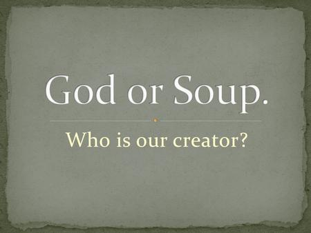 Who is our creator?. The theory of a 6 day creation has been around approximately 2,000 years. The creation account can be found in the first two chapters.
