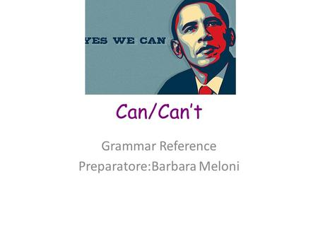 Can/Can't Grammar Reference Preparatore:Barbara Meloni.