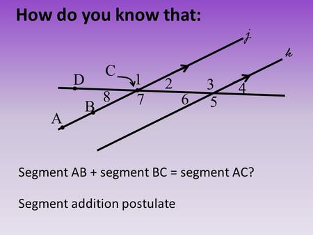 How do you know that: Segment addition postulate 2 3 4 5 1 67 8 j k D C B A Segment AB + segment BC = segment AC?