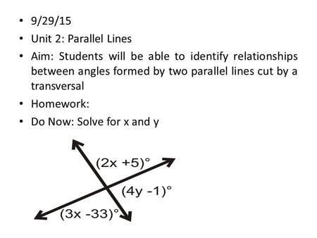 9/29/15 Unit 2: Parallel Lines Aim: Students will be able to identify relationships between angles formed by two parallel lines cut by a transversal Homework: