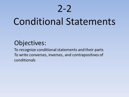 2-2 Conditional Statements Objectives: To recognize conditional statements and their parts To write converses, inverses, and contrapositives of conditionals.