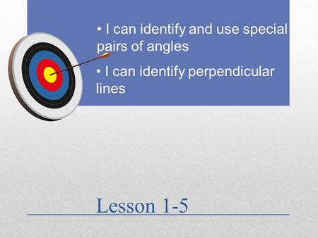 Lesson 1-5 I can identify and use special pairs of angles I can identify perpendicular lines.