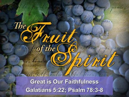 Great is Our Faithfulness Galatians 5:22; Psalm 78:3-8.