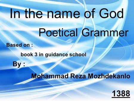 In the name of God Poetical Grammer Based on : book 3 in guidance school By : Mohammad Reza Mozhdekanlo 1388.