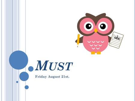 M UST Friday August 21st.. M UST  Must is most commonly used to express certainty. It can also be used to express necessity or strong recommendation,