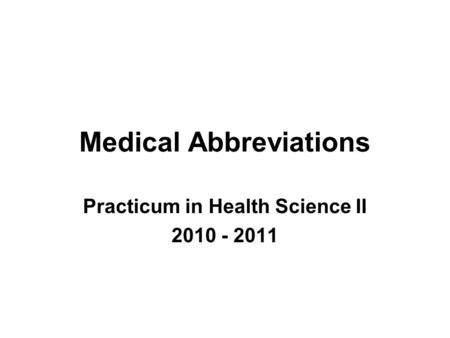 Medical Abbreviations Practicum in Health Science II 2010 - 2011.