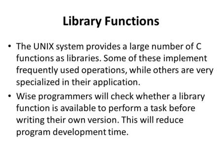 Library Functions The UNIX system provides a large number of C functions as libraries. Some of these implement frequently used operations, while others.