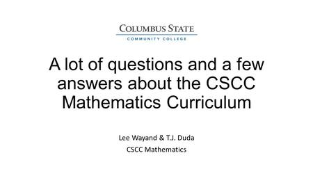 A lot of questions and a few answers about the CSCC Mathematics Curriculum Lee Wayand & T.J. Duda CSCC Mathematics.