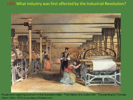 "LEQ: What industry was first affected by the Industrial Revolution? Power loom weaving is shown in this illustration titled, ""The Interior of a Cotton."