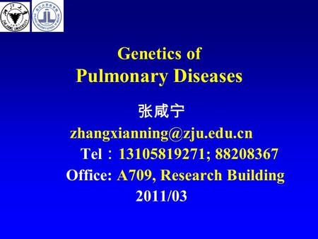Genetics of Pulmonary Diseases 张咸宁 Tel : 13105819271; 88208367 Office: A709, Research Building 2011/03.