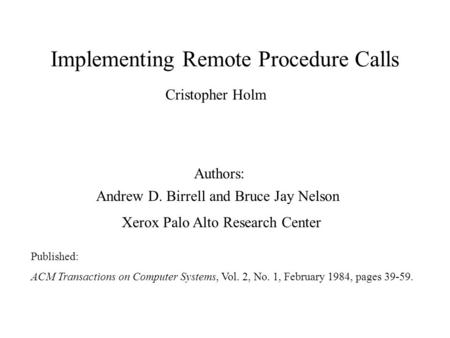 Implementing Remote Procedure Calls Andrew D. Birrell and Bruce Jay Nelson Xerox Palo Alto Research Center Published: ACM Transactions on Computer Systems,