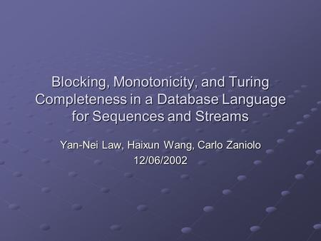 Blocking, Monotonicity, and Turing Completeness in a Database Language for Sequences and Streams Yan-Nei Law, Haixun Wang, Carlo Zaniolo 12/06/2002.