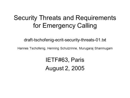 Security Threats and Requirements for Emergency Calling draft-tschofenig-ecrit-security-threats-01.txt Hannes Tschofenig, Henning Schulzrinne, Murugaraj.