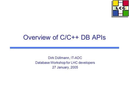 Overview of C/C++ DB APIs Dirk Düllmann, IT-ADC Database Workshop for LHC developers 27 January, 2005.