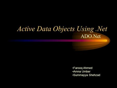 Active Data Objects Using.Net ADO.Net Farooq Ahmed Amna Umber Summayya Shehzad.
