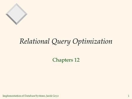 Implementation of Database Systems, Jarek Gryz1 Relational Query Optimization Chapters 12.